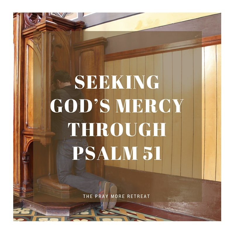 Seeking God's Mercy Through Psalm 51 - The Pray More Retreat
